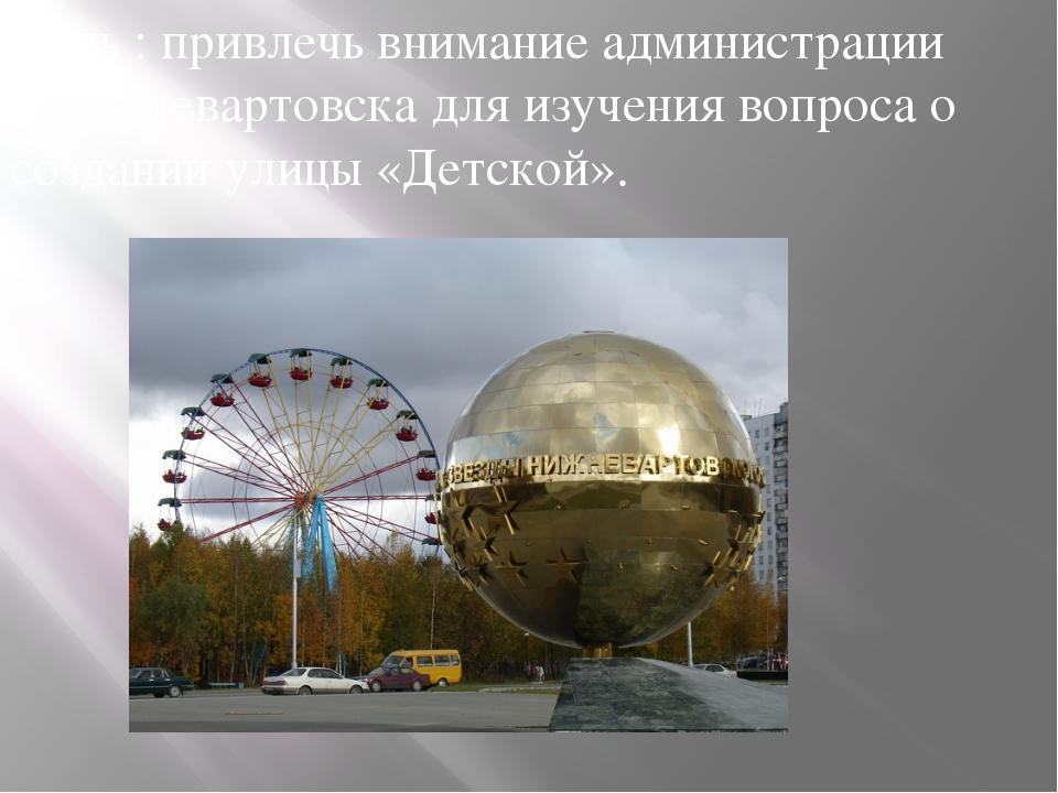 Цель : привлечь внимание администрации г.Нижневартовска для изучения вопроса...