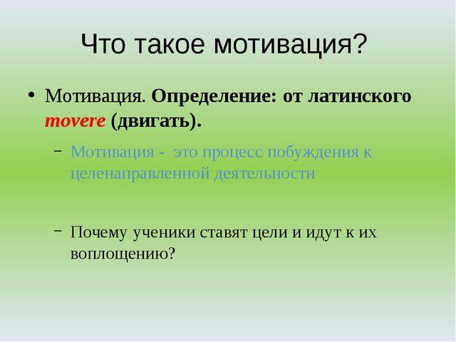 Что такое мотивация? Мотивация. Определение: от латинского movere (двигать)....