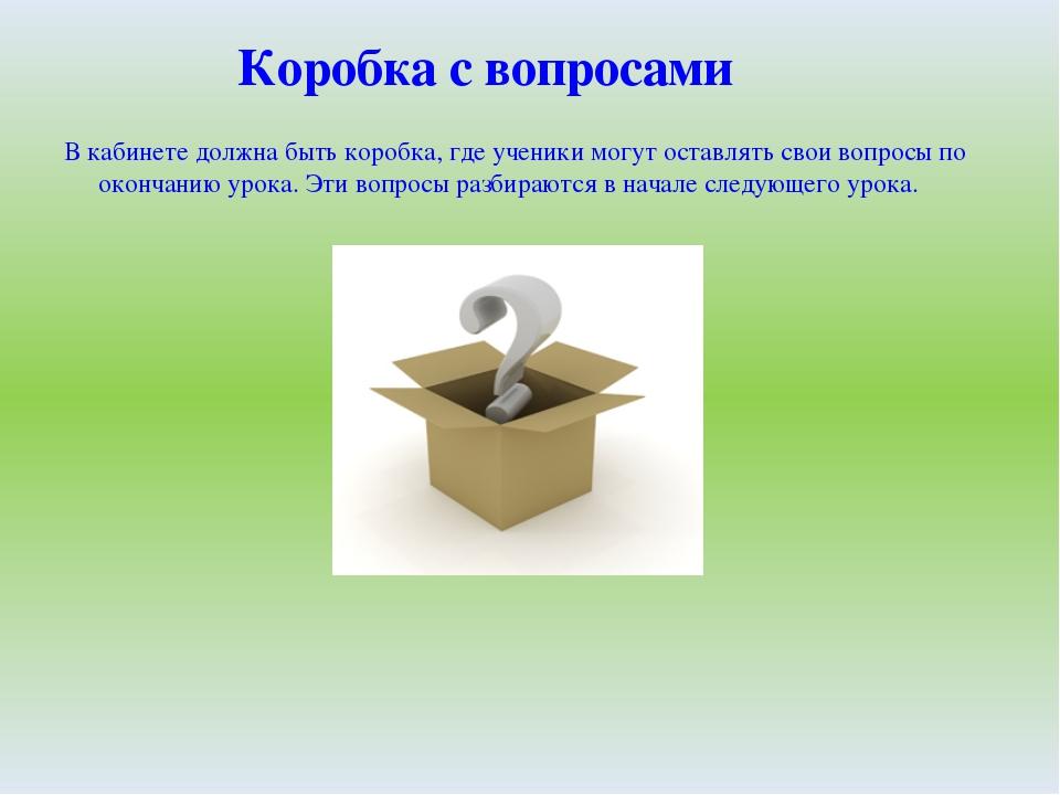 В кабинете должна быть коробка, где ученики могут оставлять свои вопросы по о...