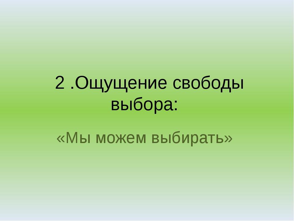 2 .Ощущение свободы выбора: «Мы можем выбирать»