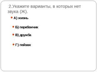 2.Укажите варианты, в которых нет звука (Ж). А) жизнь Б) перебежчик В) дружб