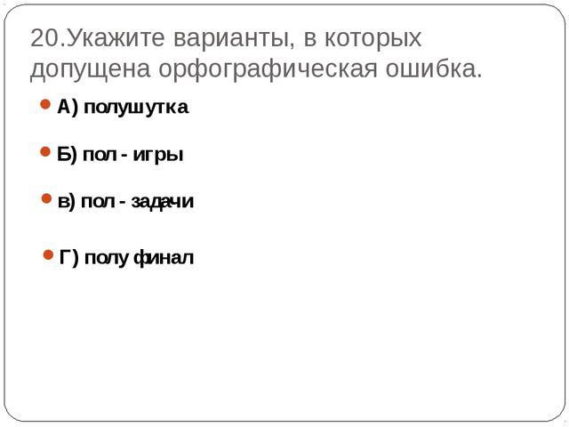 20.Укажите варианты, в которых допущена орфографическая ошибка. А) полушутка...