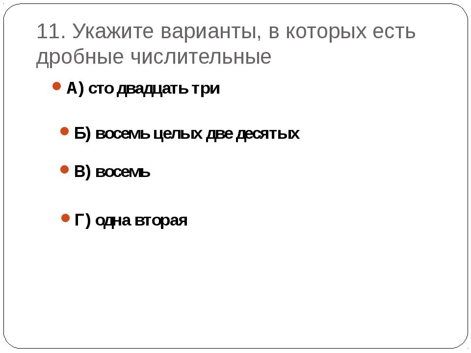 11. Укажите варианты, в которых есть дробные числительные А) сто двадцать три...