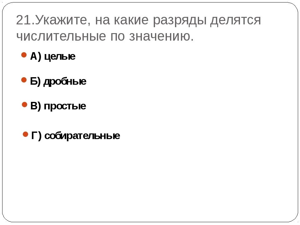 21.Укажите, на какие разряды делятся числительные по значению. А) целые Б) др...