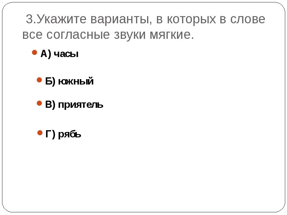 3.Укажите варианты, в которых в слове все согласные звуки мягкие. А) часы Б)...
