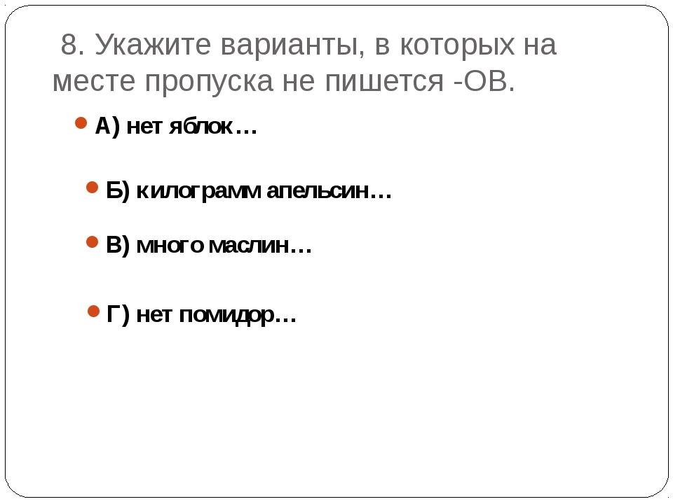 8. Укажите варианты, в которых на месте пропуска не пишется -ОВ. А) нет ябло...