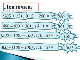 (285 + 15) : 3 · 5 + 280 = 780 400 – (60 + 30) : 10 · 1 = 391 (300 – 100) – 1