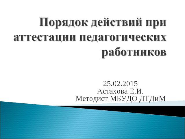 25.02.2015 Астахова Е.И. Методист МБУДО ДТДиМ