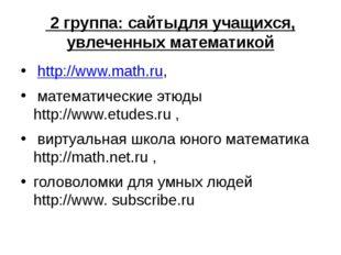 2 группа: сайтыдля учащихся, увлеченных математикой http://www.math.ru, мате