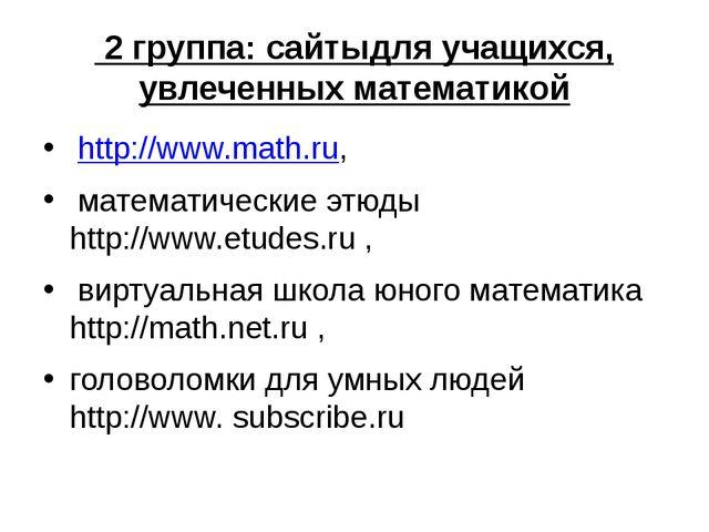 2 группа: сайтыдля учащихся, увлеченных математикой http://www.math.ru, мате...