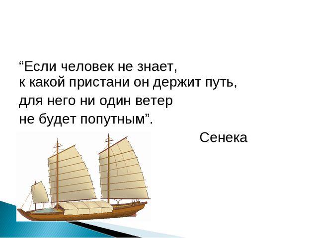 """""""Если человек не знает, к какой пристани он держит путь, для него ни один вет..."""