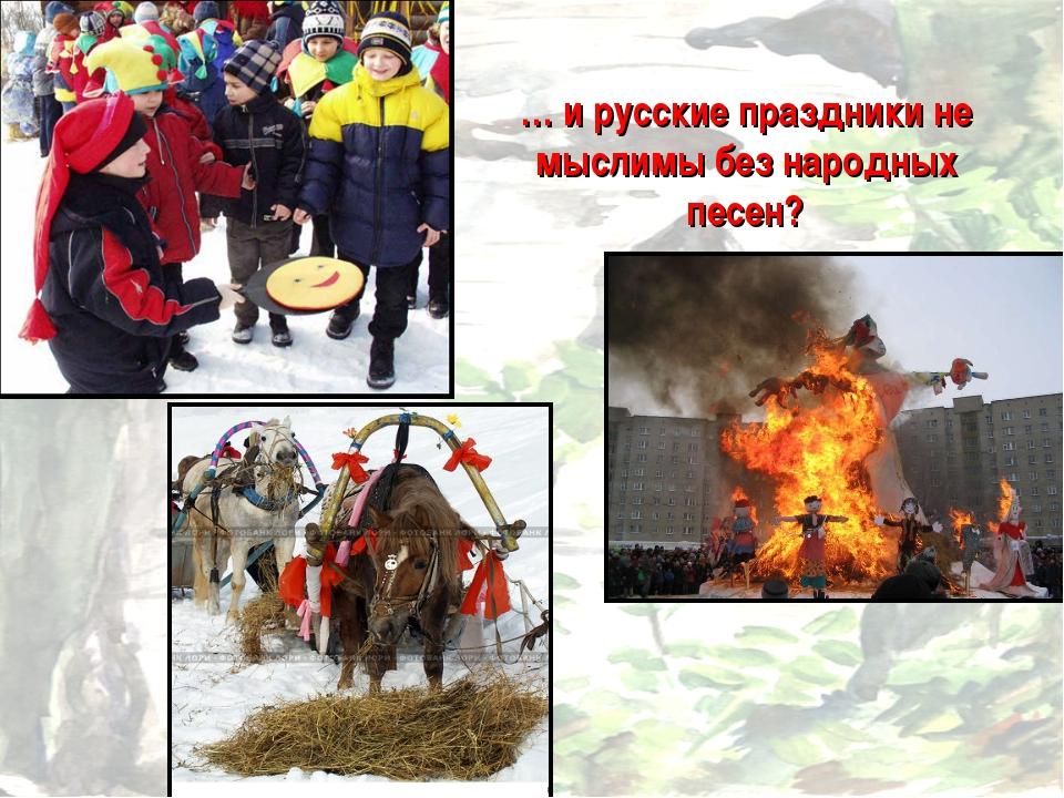 … и русские праздники не мыслимы без народных песен?