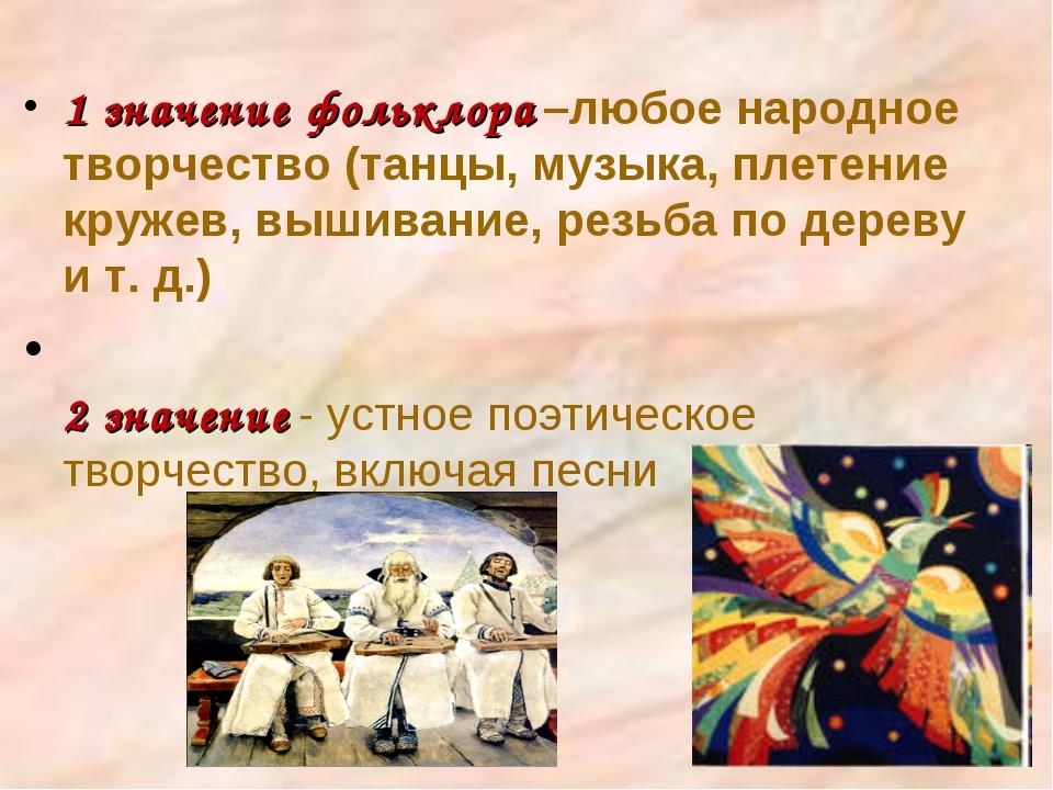 1 значение фольклора –любое народное творчество (танцы, музыка, плетение круж...