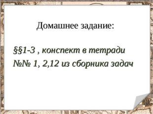 Домашнее задание: §§1-3 , конспект в тетради №№ 1, 2,12 из сборника задач