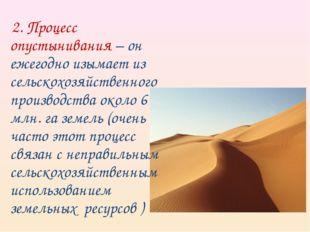 2. Процесс опустынивания – он ежегодно изымает из сельскохозяйственного прои