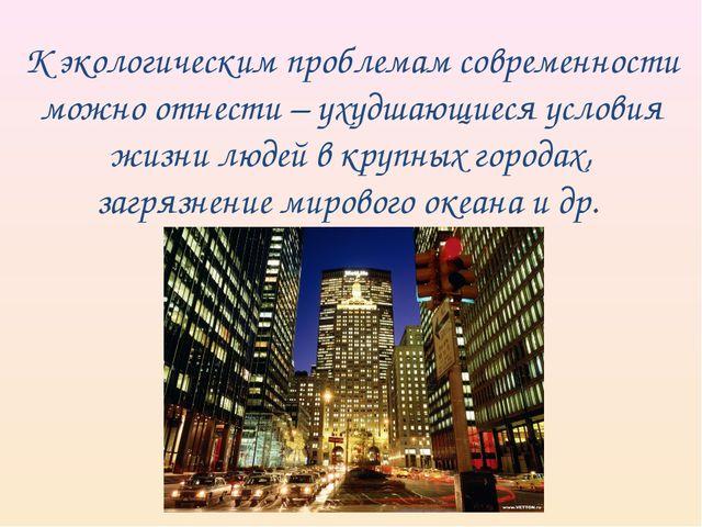 К экологическим проблемам современности можно отнести – ухудшающиеся условия...