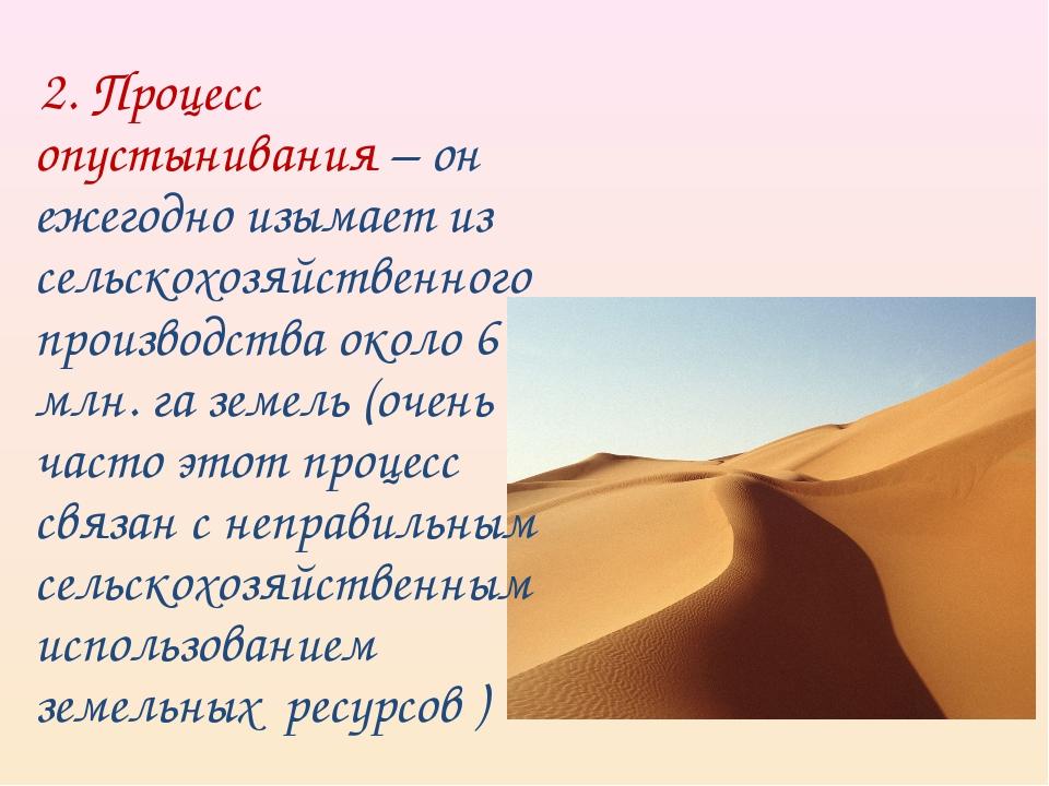 2. Процесс опустынивания – он ежегодно изымает из сельскохозяйственного прои...