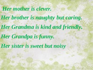 Her mother is clever. Her brother is naughty but caring. Her Grandma is kind