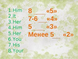 Him It Her Him Her You His Your 8 «5» 7-6 «4» 5 «3» Менее 5 «2»