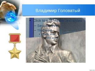 Владимир Головатый ГОЛОВАТЫЙ Владимир Денисович (1928 -1943) До «Владимира Де