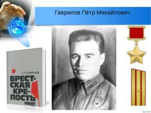Гаврилов Пётр Михайлович После нападения немцев на крепость возглавил группу