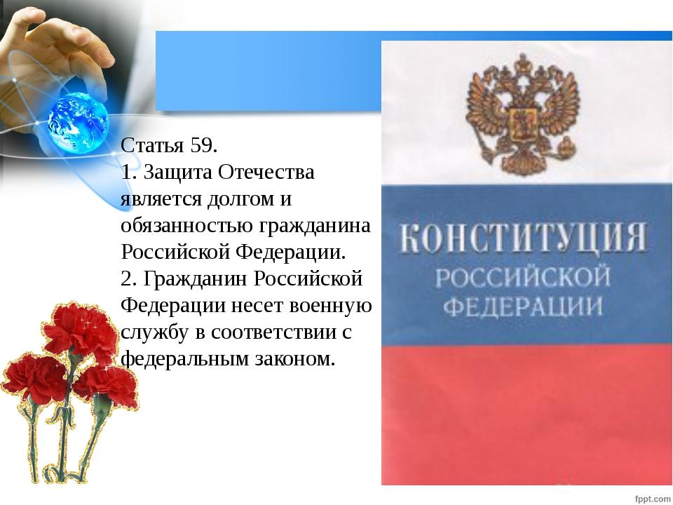 Статья 59. 1. Защита Отечества является долгом и обязанностью гражданина Росс...