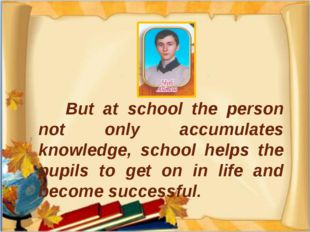 But at school the person not only accumulates knowledge, school helps the pu
