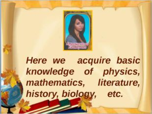 Here we acquire basic knowledge of physics, mathematics, literature, history,