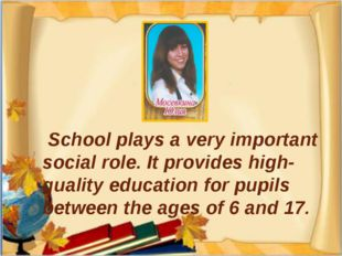 School plays a very important social role. It provides high-quality educatio