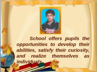 School offers pupils the opportunities to develop their abilities, satisfy t