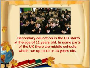 Secondary education in the UK starts at the age of 11 years old. In some par