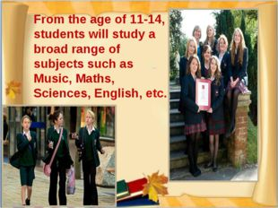 From the age of 11-14, students will study a broad range of subjects such as