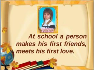 At school a person makes his first friends, meets his first love.