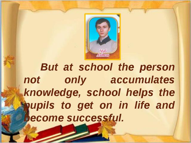 But at school the person not only accumulates knowledge, school helps the pu...
