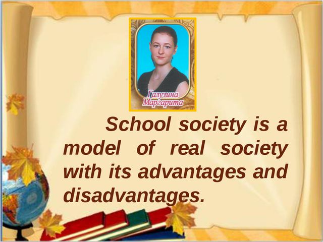 School society is a model of real society with its advantages and disadvanta...