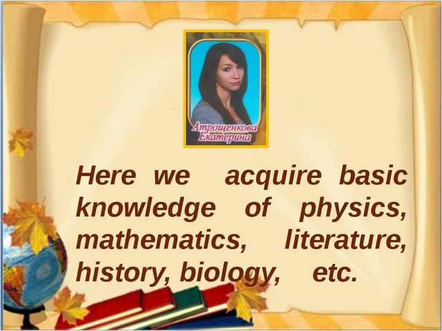 Here we acquire basic knowledge of physics, mathematics, literature, history,...