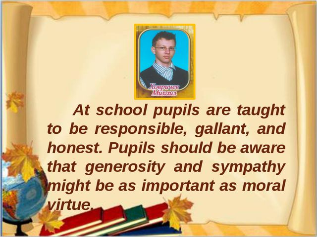 At school pupils are taught to be responsible, gallant, and honest. Pupils s...