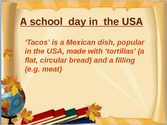 A school day in the USA 'Tacos' is a Mexican dish, popular in the USA, made w...