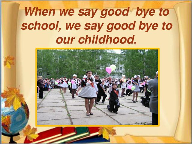 When we say good bye to school, we say good bye to our childhood.