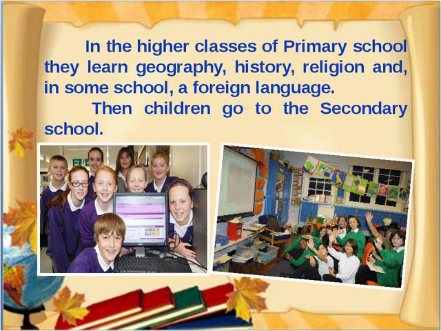 In the higher classes of Primary school they learn geography, history, relig...