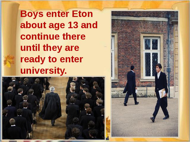 Boys enter Eton about age 13 and continue there until they are ready to enter...
