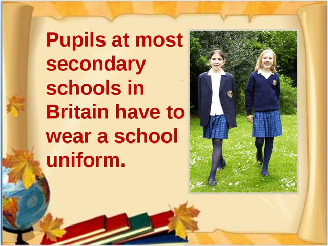 Pupils at most secondary schools in Britain have to wear a school uniform.