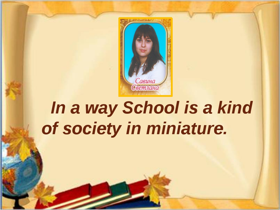 In a way School is a kind of society in miniature.