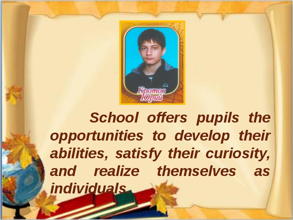 School offers pupils the opportunities to develop their abilities, satisfy t...