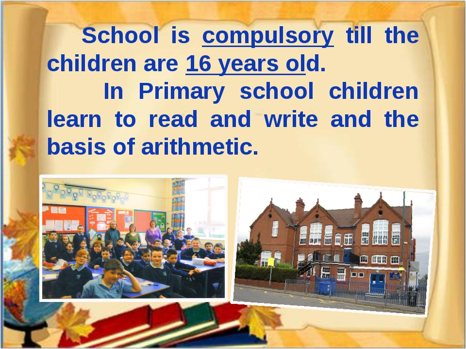 School is compulsory till the children are 16 years old. In Primary school c...