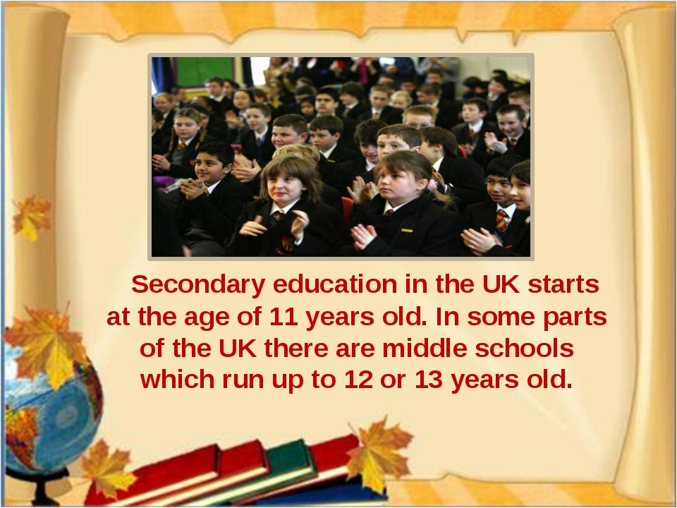 Secondary education in the UK starts at the age of 11 years old. In some par...