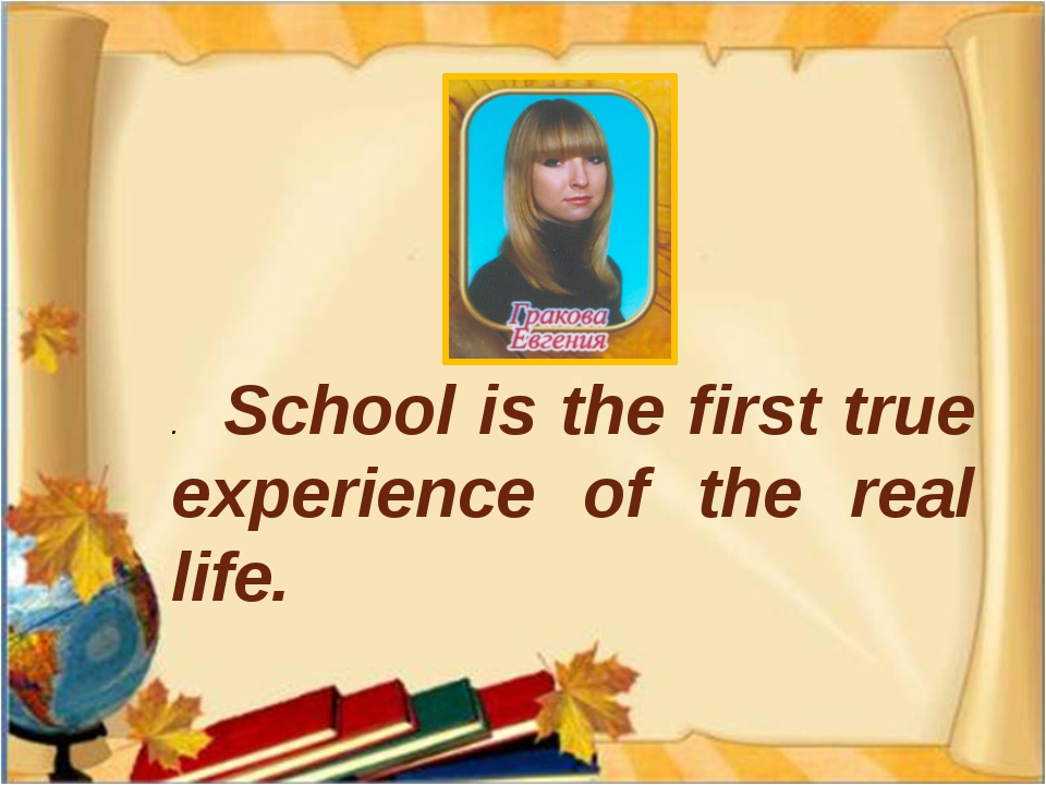 . School is the first true experience of the real life.
