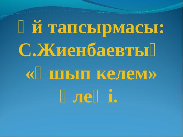 Үй тапсырмасы: С.Жиенбаевтың «Ұшып келем» өлеңі.