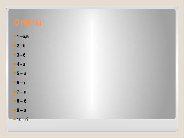 Ответы 1 –а,в 2 - б 3 - б 4 - а 5 – а 6 – г 7 – а 8 – б 9 – а 10 - б