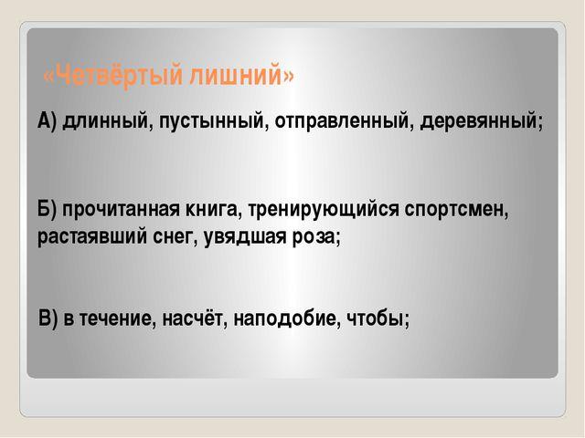 «Четвёртый лишний» А) длинный, пустынный, отправленный, деревянный; Б) прочи...